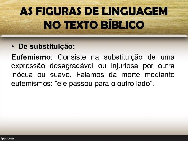 AS FIGURAS DE LINGUAGEM NO TEXTO BÍBLICO • De substituição: Eufemismo: Consiste na substituição