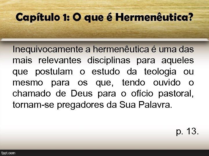 Capítulo 1: O que é Hermenêutica? Inequivocamente a hermenêutica é uma das mais relevantes