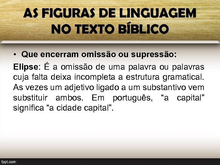 AS FIGURAS DE LINGUAGEM NO TEXTO BÍBLICO • Que encerram omissão ou supressão: Elipse: