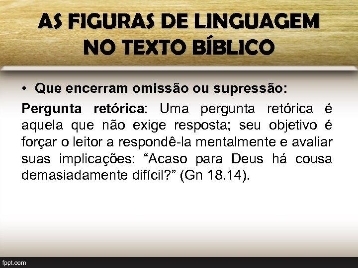 AS FIGURAS DE LINGUAGEM NO TEXTO BÍBLICO • Que encerram omissão ou supressão: Pergunta