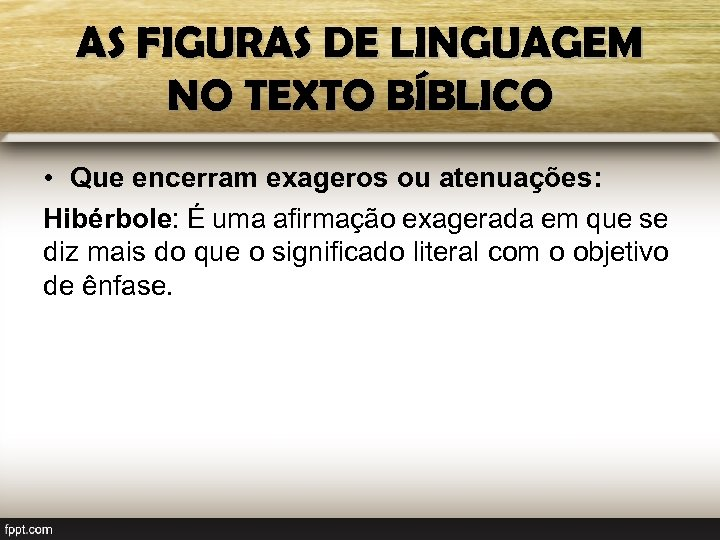 AS FIGURAS DE LINGUAGEM NO TEXTO BÍBLICO • Que encerram exageros ou atenuações: Hibérbole: