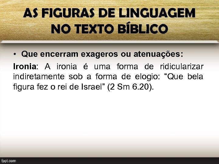 AS FIGURAS DE LINGUAGEM NO TEXTO BÍBLICO • Que encerram exageros ou atenuações: Ironia:
