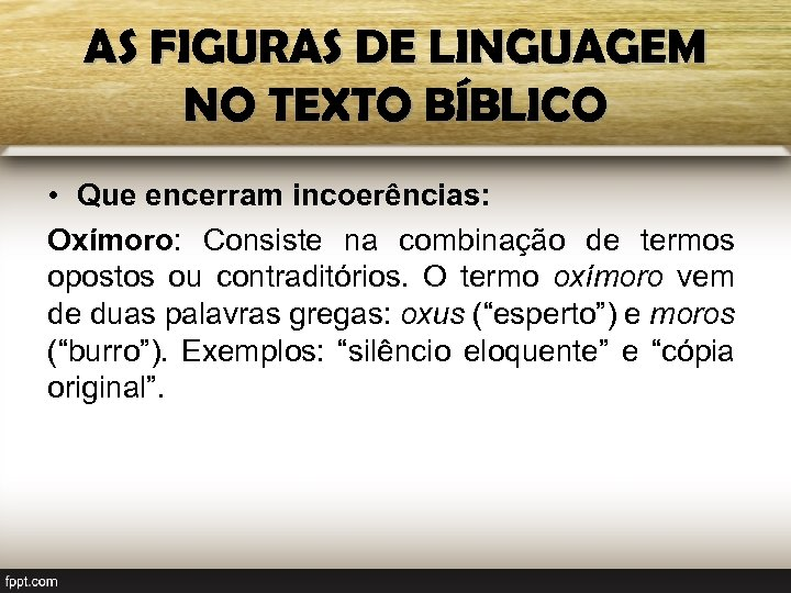 AS FIGURAS DE LINGUAGEM NO TEXTO BÍBLICO • Que encerram incoerências: Oxímoro: Consiste na