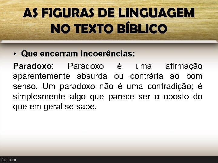 AS FIGURAS DE LINGUAGEM NO TEXTO BÍBLICO • Que encerram incoerências: Paradoxo: Paradoxo é