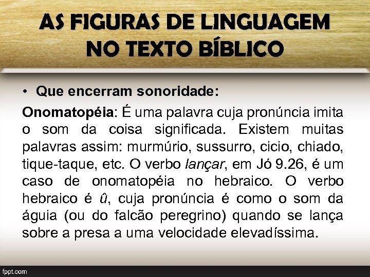 AS FIGURAS DE LINGUAGEM NO TEXTO BÍBLICO • Que encerram sonoridade: Onomatopéia: É uma