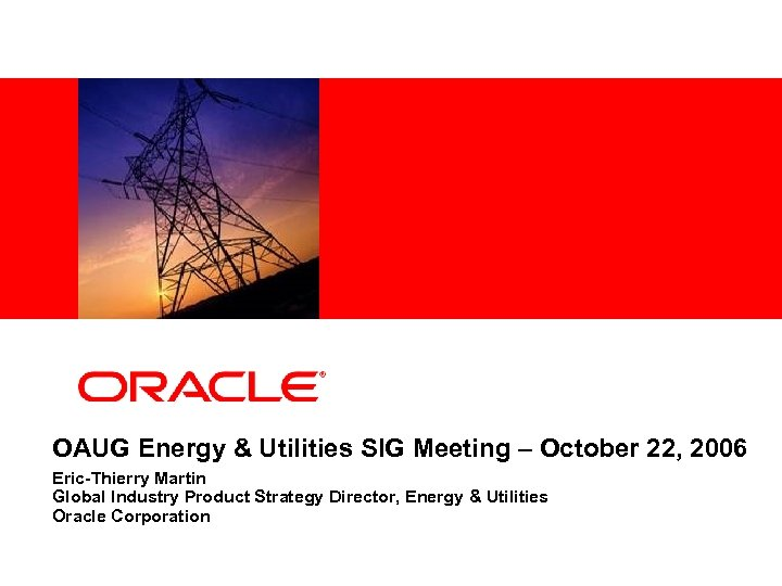 <Insert Picture Here> OAUG Energy & Utilities SIG Meeting – October 22, 2006 Eric-Thierry