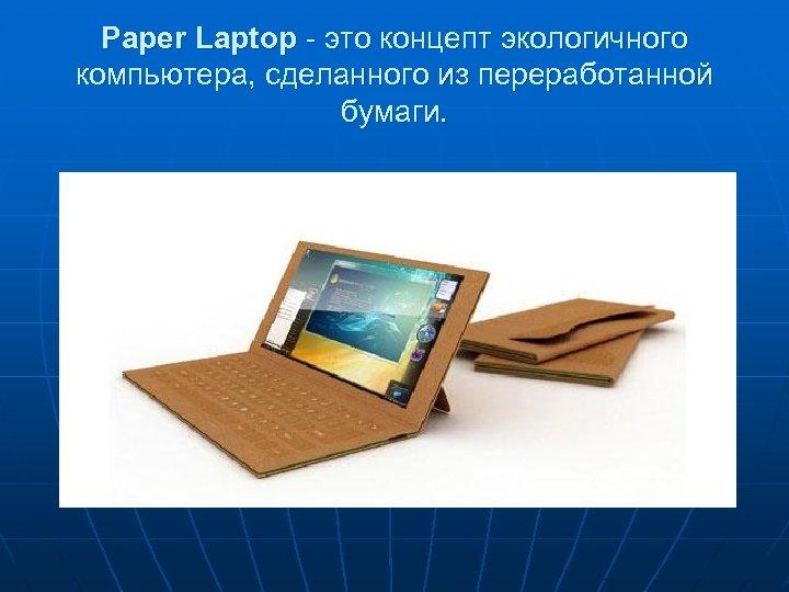 Paper Laptop - это концепт экологичного компьютера, сделанного из переработанной бумаги.