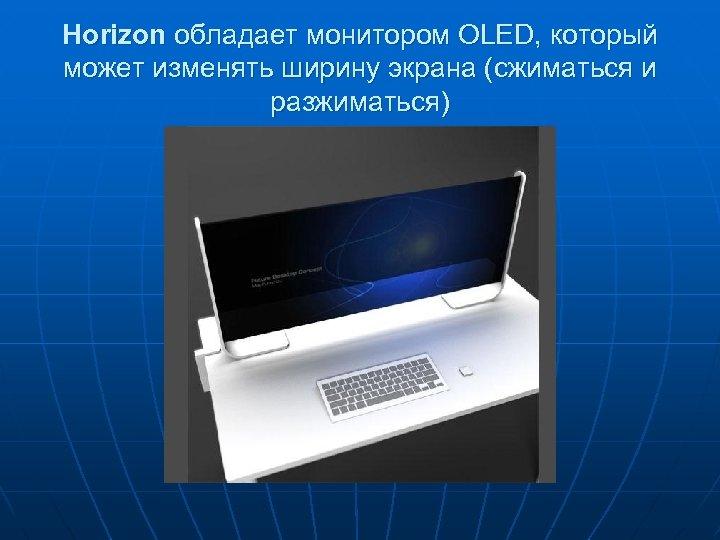 Horizon обладает монитором OLED, который может изменять ширину экрана (сжиматься и разжиматься)