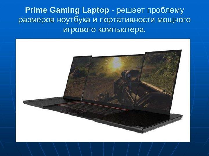 Prime Gaming Laptop - решает проблему размеров ноутбука и портативности мощного игрового компьютера.