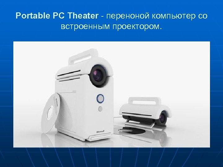 Portable PC Theater - переноной компьютер со встроенным проектором.
