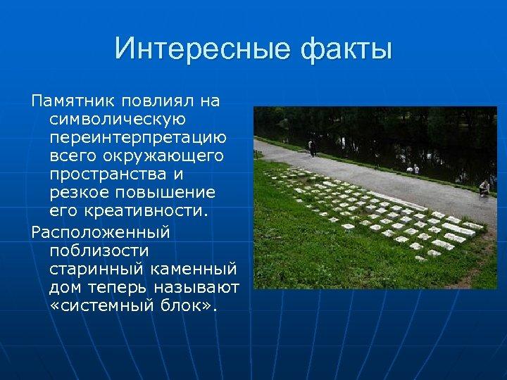 Интересные факты Памятник повлиял на символическую переинтерпретацию всего окружающего пространства и резкое повышение его