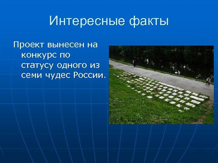 Интересные факты Проект вынесен на конкурс по статусу одного из семи чудес России.