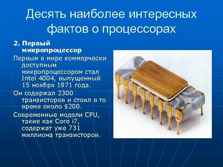 Десять наиболее интересных фактов о процессорах 2. Первый микропроцессор Первым в мире коммерчески доступным