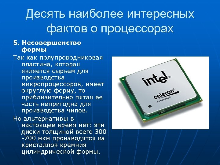 Десять наиболее интересных фактов о процессорах 5. Несовершенство формы Так как полупроводниковая пластина, которая