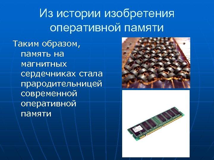 Из истории изобретения оперативной памяти Таким образом, память на магнитных сердечниках стала прародительницей современной