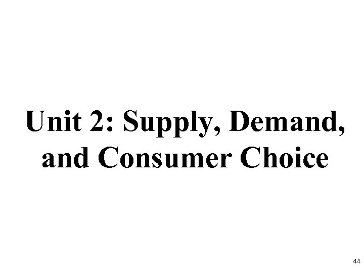 Unit 2: Supply, Demand, and Consumer Choice 44