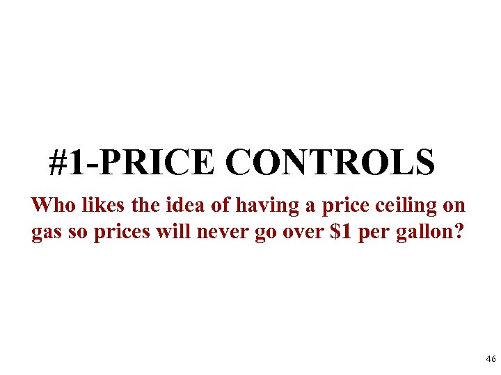 #1 -PRICE CONTROLS Who likes the idea of having a price ceiling on gas