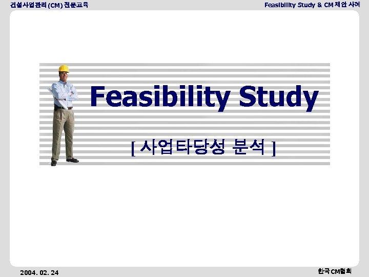 건설사업관리(CM) 전문교육 Feasibility Study & CM 제안 사례 Feasibility Study [ 사업타당성 분석 ]