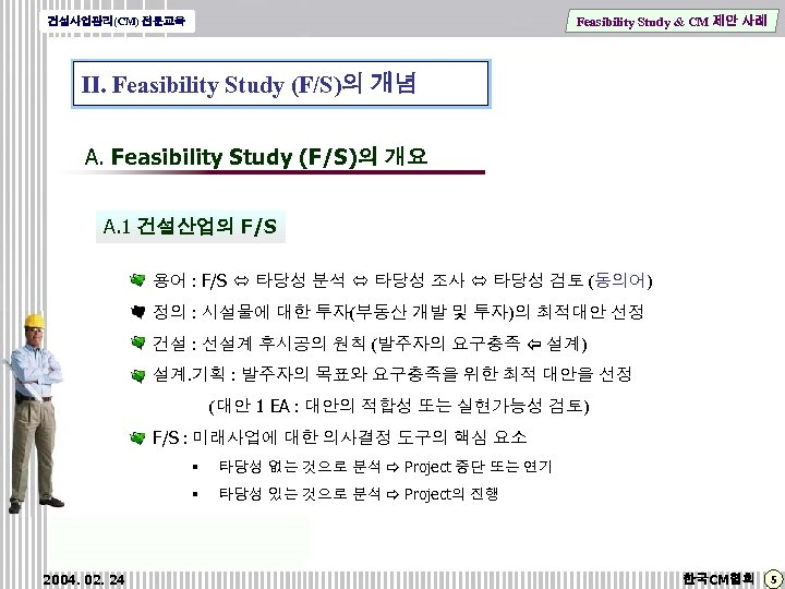 Feasibility Study & CM 제안 사례 건설사업관리(CM) 전문교육 Ⅱ. Feasibility Study (F/S)의 개념 A.