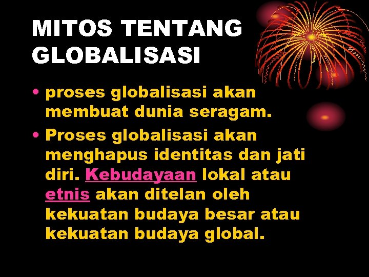MITOS TENTANG GLOBALISASI • proses globalisasi akan membuat dunia seragam. • Proses globalisasi akan