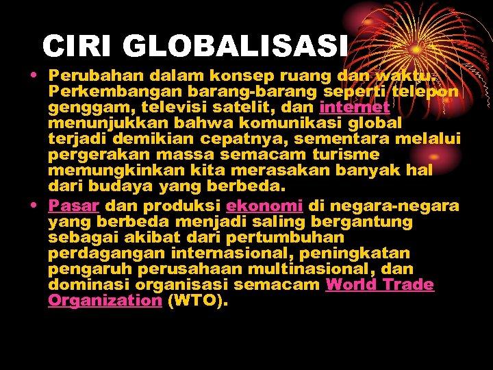 CIRI GLOBALISASI • Perubahan dalam konsep ruang dan waktu. Perkembangan barang-barang seperti telepon genggam,
