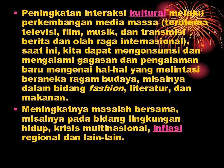 • Peningkatan interaksi kultural melalui perkembangan media massa (terutama televisi, film, musik, dan