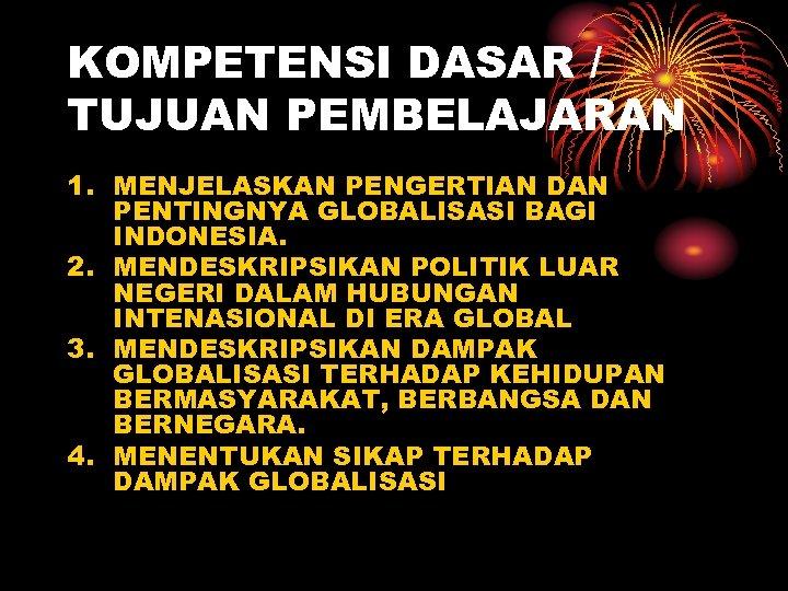 KOMPETENSI DASAR / TUJUAN PEMBELAJARAN 1. MENJELASKAN PENGERTIAN DAN PENTINGNYA GLOBALISASI BAGI INDONESIA. 2.