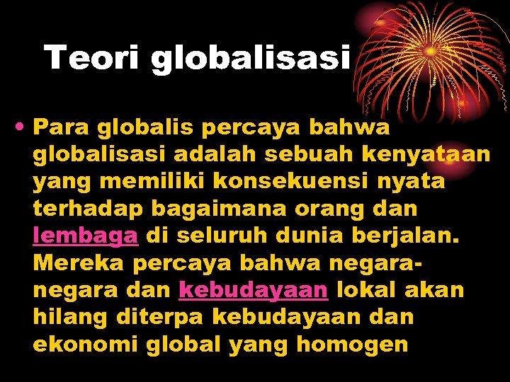 Teori globalisasi • Para globalis percaya bahwa globalisasi adalah sebuah kenyataan yang memiliki konsekuensi