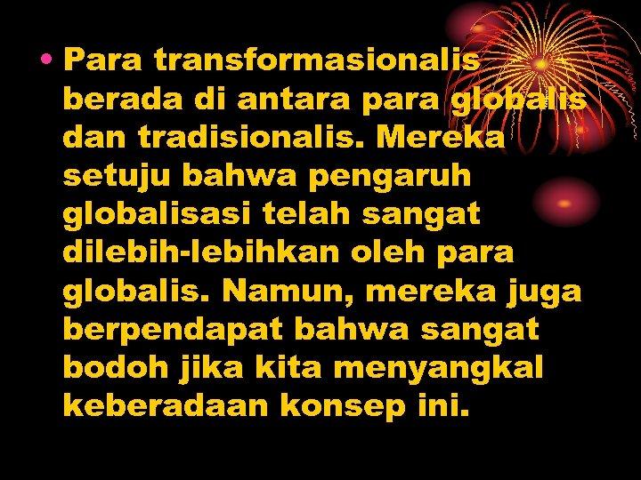 • Para transformasionalis berada di antara para globalis dan tradisionalis. Mereka setuju bahwa