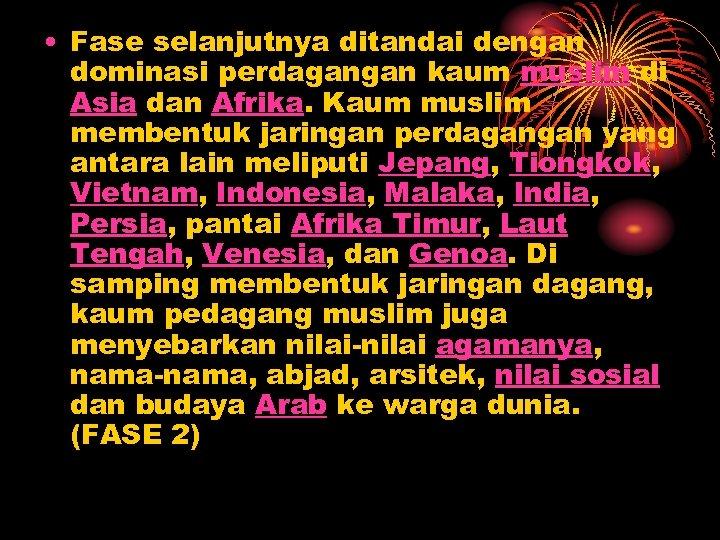 • Fase selanjutnya ditandai dengan dominasi perdagangan kaum muslim di Asia dan Afrika.
