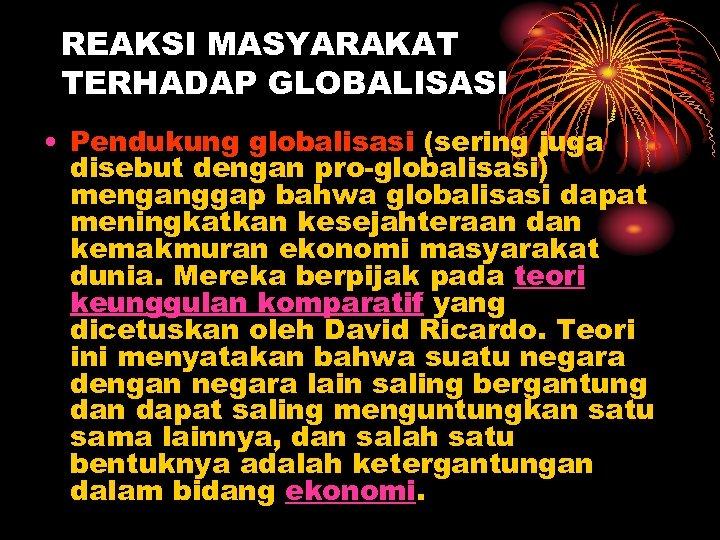 REAKSI MASYARAKAT TERHADAP GLOBALISASI • Pendukung globalisasi (sering juga disebut dengan pro-globalisasi) menganggap bahwa