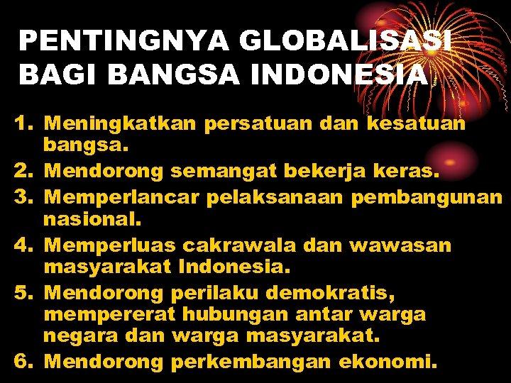 PENTINGNYA GLOBALISASI BAGI BANGSA INDONESIA 1. Meningkatkan persatuan dan kesatuan bangsa. 2. Mendorong semangat