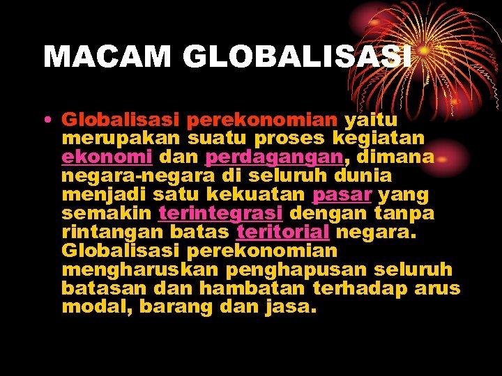 MACAM GLOBALISASI • Globalisasi perekonomian yaitu merupakan suatu proses kegiatan ekonomi dan perdagangan, dimana