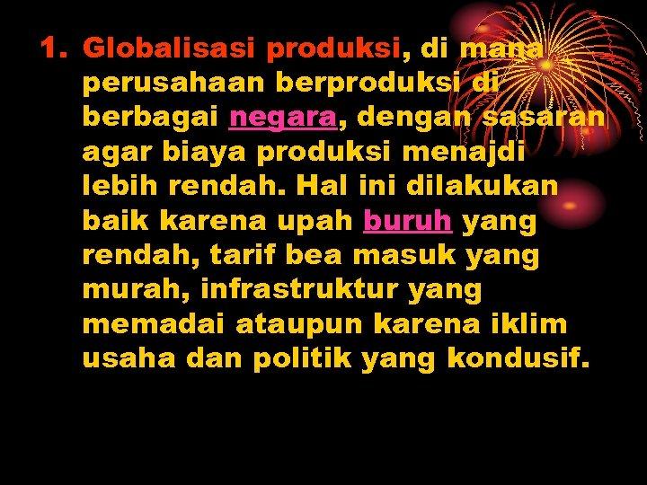 1. Globalisasi produksi, di mana perusahaan berproduksi di berbagai negara, dengan sasaran agar biaya