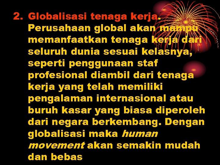 2. Globalisasi tenaga kerja. Perusahaan global akan mampu memanfaatkan tenaga kerja dari seluruh dunia
