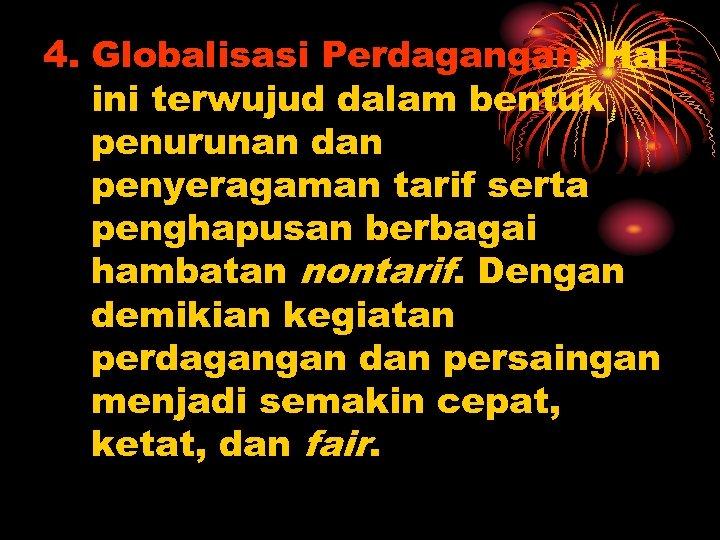 4. Globalisasi Perdagangan. Hal ini terwujud dalam bentuk penurunan dan penyeragaman tarif serta penghapusan