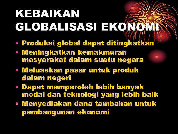 KEBAIKAN GLOBALISASI EKONOMI • Produksi global dapat ditingkatkan • Meningkatkan kemakmuran masyarakat dalam suatu