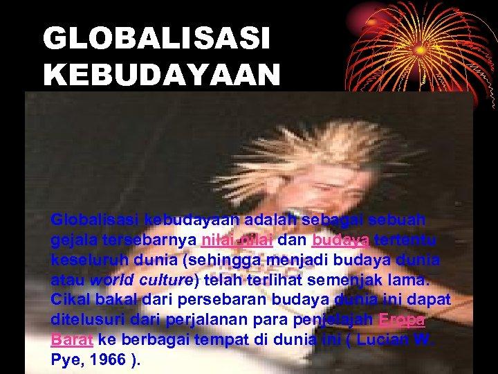 GLOBALISASI KEBUDAYAAN Globalisasi kebudayaan adalah sebagai sebuah gejala tersebarnya nilai-nilai dan budaya tertentu keseluruh
