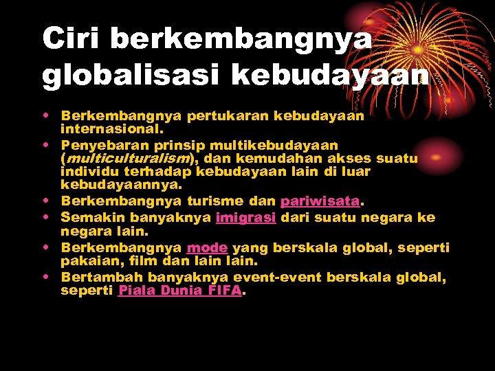 Ciri berkembangnya globalisasi kebudayaan • Berkembangnya pertukaran kebudayaan internasional. • Penyebaran prinsip multikebudayaan (multiculturalism),