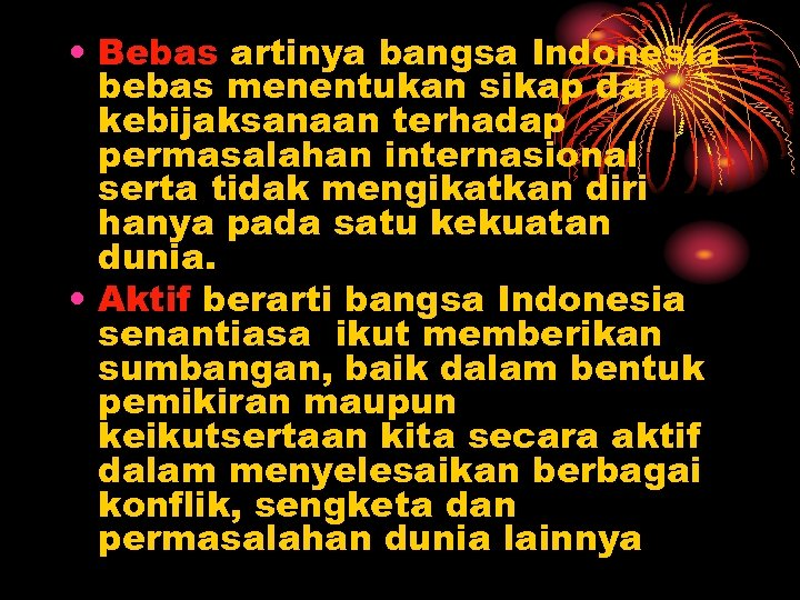 • Bebas artinya bangsa Indonesia bebas menentukan sikap dan kebijaksanaan terhadap permasalahan internasional