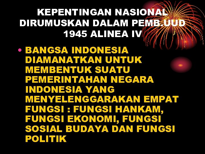 KEPENTINGAN NASIONAL DIRUMUSKAN DALAM PEMB. UUD 1945 ALINEA IV • BANGSA INDONESIA DIAMANATKAN UNTUK