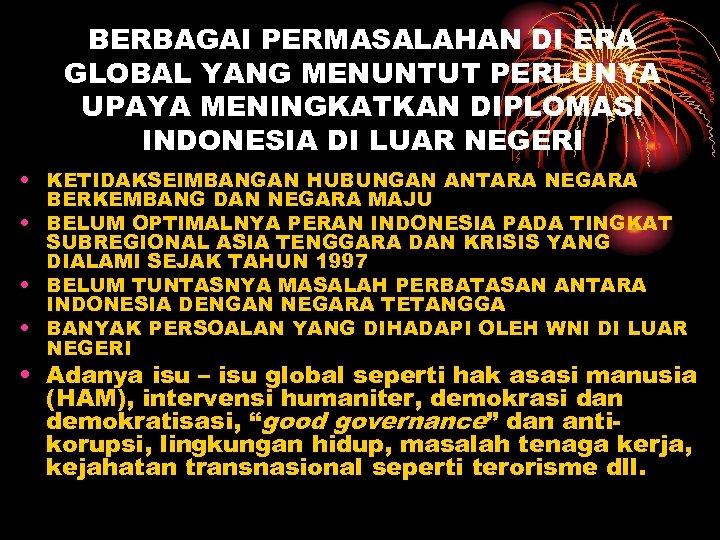 BERBAGAI PERMASALAHAN DI ERA GLOBAL YANG MENUNTUT PERLUNYA UPAYA MENINGKATKAN DIPLOMASI INDONESIA DI LUAR