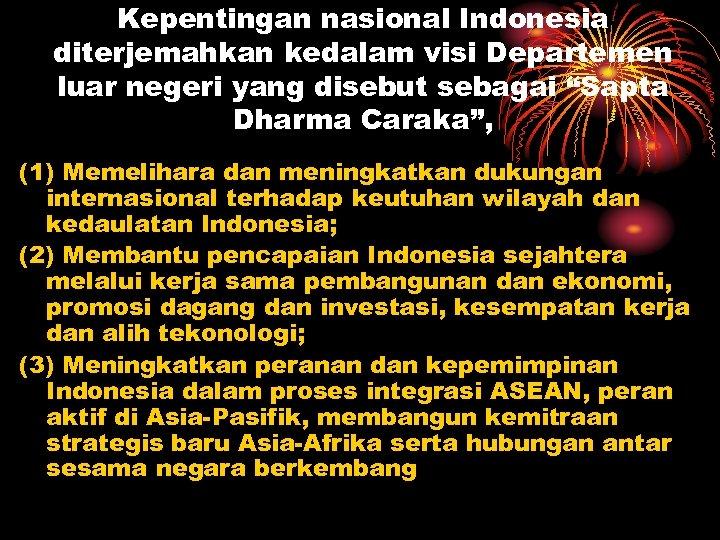 """Kepentingan nasional Indonesia diterjemahkan kedalam visi Departemen luar negeri yang disebut sebagai """"Sapta Dharma"""
