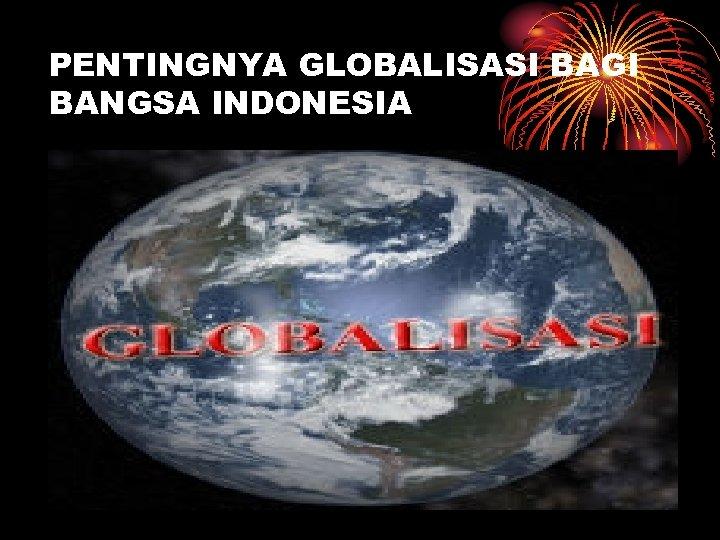 PENTINGNYA GLOBALISASI BAGI BANGSA INDONESIA