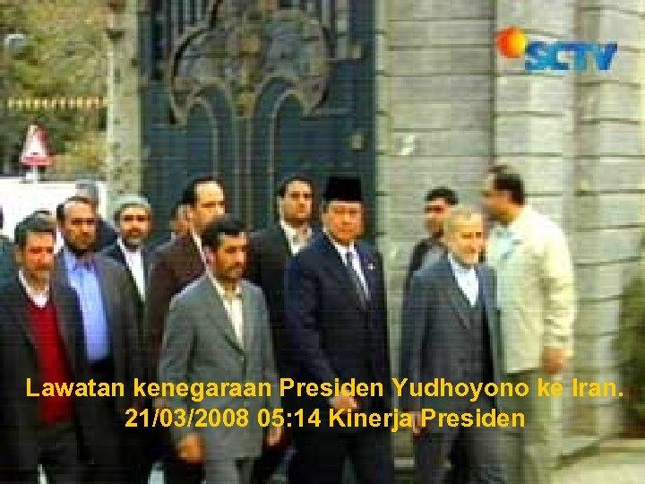 Lawatan kenegaraan Presiden Yudhoyono ke Iran. 21/03/2008 05: 14 Kinerja Presiden