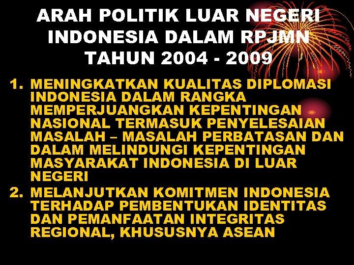 ARAH POLITIK LUAR NEGERI INDONESIA DALAM RPJMN TAHUN 2004 - 2009 1. MENINGKATKAN KUALITAS