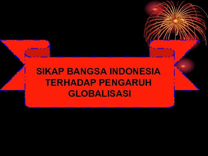 SIKAP BANGSA INDONESIA TERHADAP PENGARUH GLOBALISASI