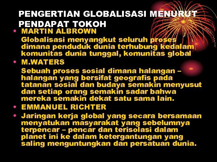 PENGERTIAN GLOBALISASI MENURUT PENDAPAT TOKOH • MARTIN ALBROWN Globalisasi menyangkut seluruh proses dimana penduduk