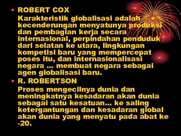 • ROBERT COX Karakteristik globalisasi adalah kecenderungan menyatunya produksi dan pembagian kerja secara
