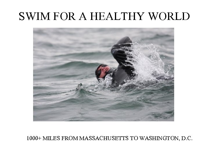 SWIM FOR A HEALTHY WORLD 1000+ MILES FROM MASSACHUSETTS TO WASHINGTON, D. C.